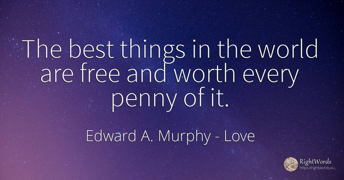 The best things in the world are free and worth every... - Edward A. Murphy, quote about love, things, world
