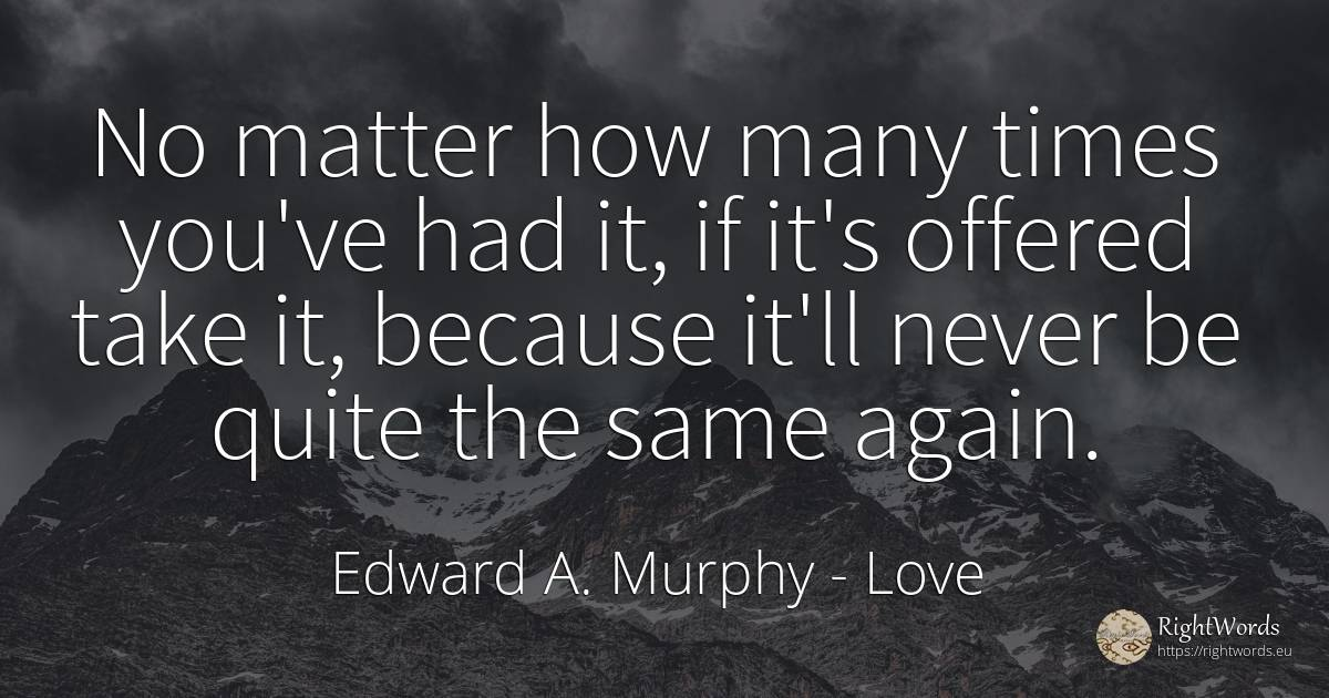 No matter how many times you've had it, if it's offered... - Edward A. Murphy, quote about love