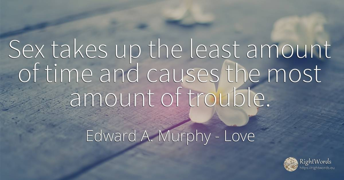 Sex takes up the least amount of time and causes the most... - Edward A. Murphy, quote about love, sex, time