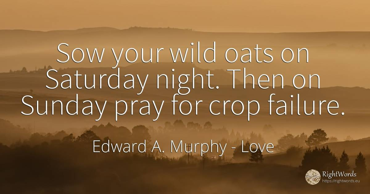 Sow your wild oats on Saturday night. Then on Sunday pray... - Edward A. Murphy, quote about love, pray, failure, night