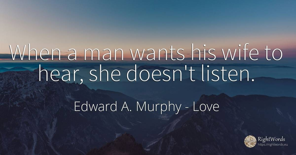 When a man wants his wife to hear, she doesn't listen. - Edward A. Murphy, quote about love, wife, man