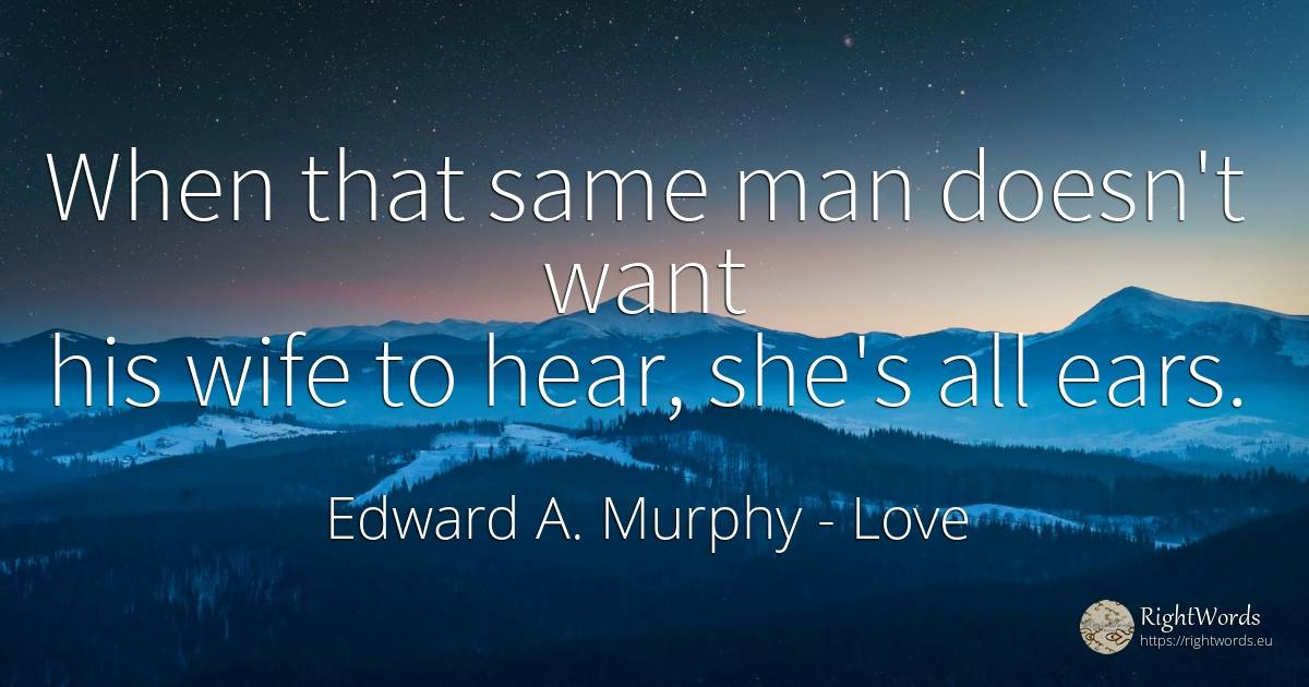 When that same man doesn't want his wife to hear, she's... - Edward A. Murphy, quote about love, wife, man