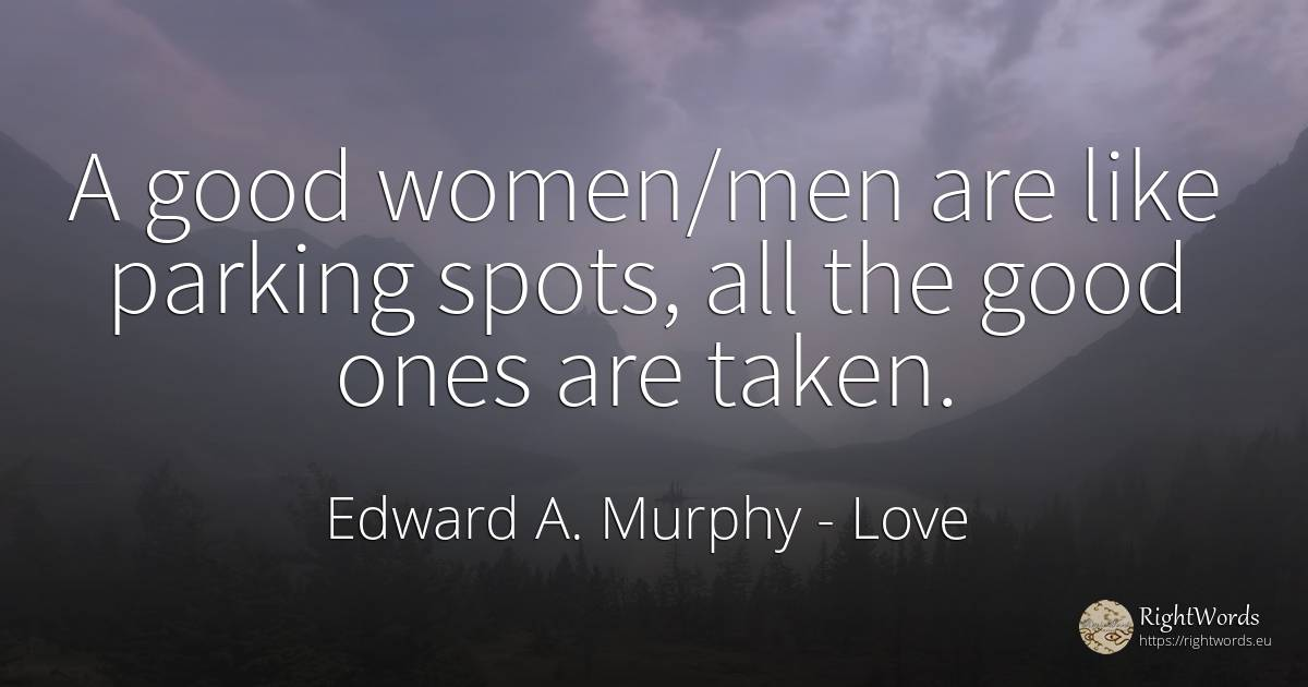 A good women/men are like parking spots, all the good... - Edward A. Murphy, quote about love, good, good luck, man