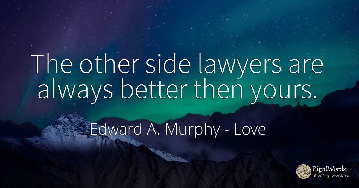 The other side lawyers are always better then yours. - Edward A. Murphy, quote about love