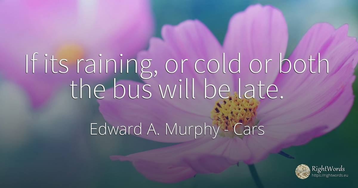 If its raining, or cold or both the bus will be late. - Edward A. Murphy, quote about cars