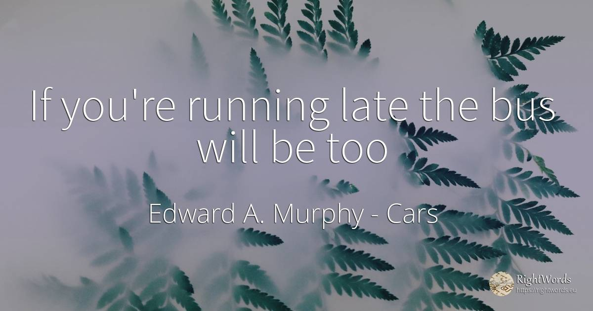 If you're running late the bus will be too - Edward A. Murphy, quote about cars