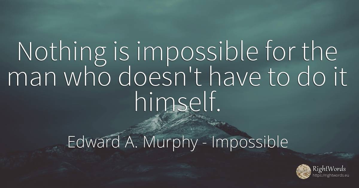 Nothing is impossible for the man who doesn't have to do... - Edward A. Murphy, quote about impossible, nothing, man