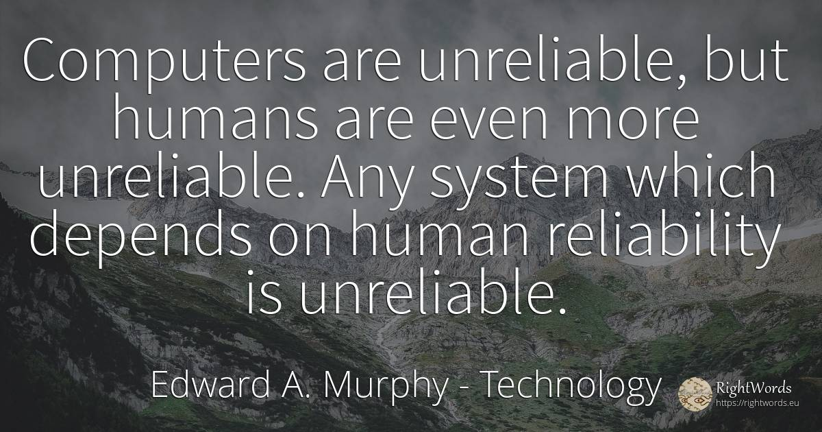 Computers are unreliable, but humans are even more... - Edward A. Murphy, quote about technology, reliability, humans, computers, human imperfections, human-nature