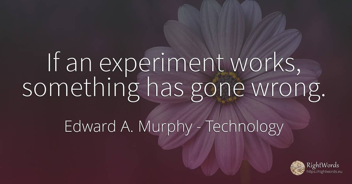If an experiment works, something has gone wrong. - Edward A. Murphy, quote about technology, bad