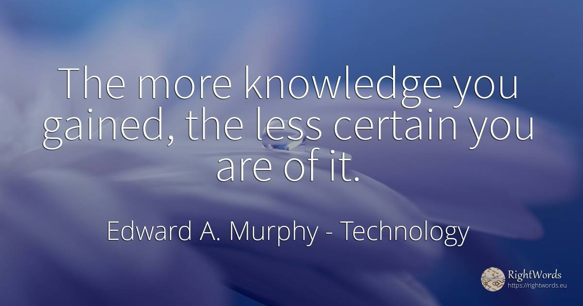 The more knowledge you gained, the less certain you are... - Edward A. Murphy, quote about technology, knowledge
