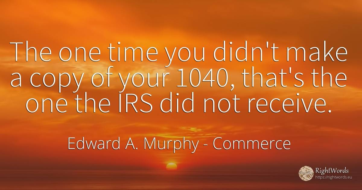 The one time you didn't make a copy of your 1040, that's... - Edward A. Murphy, quote about commerce, time