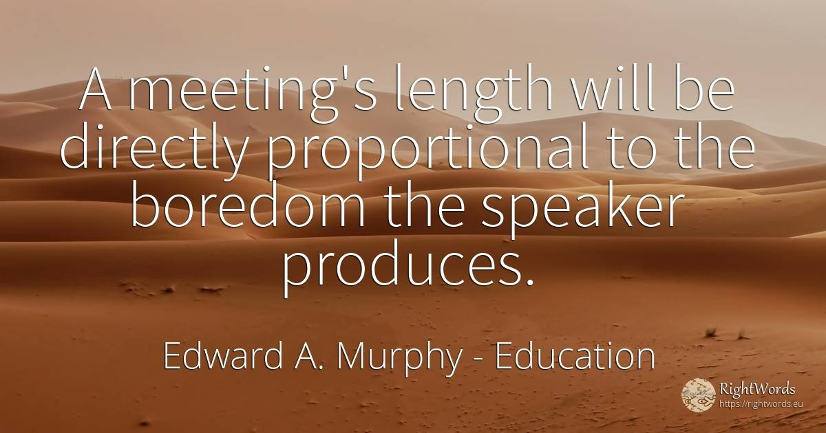 A meeting's length will be directly proportional to the... - Edward A. Murphy, quote about education