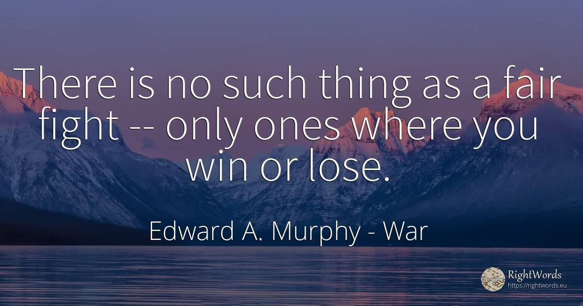 There is no such thing as a fair fight -- only ones where... - Edward A. Murphy, quote about war, fight, things