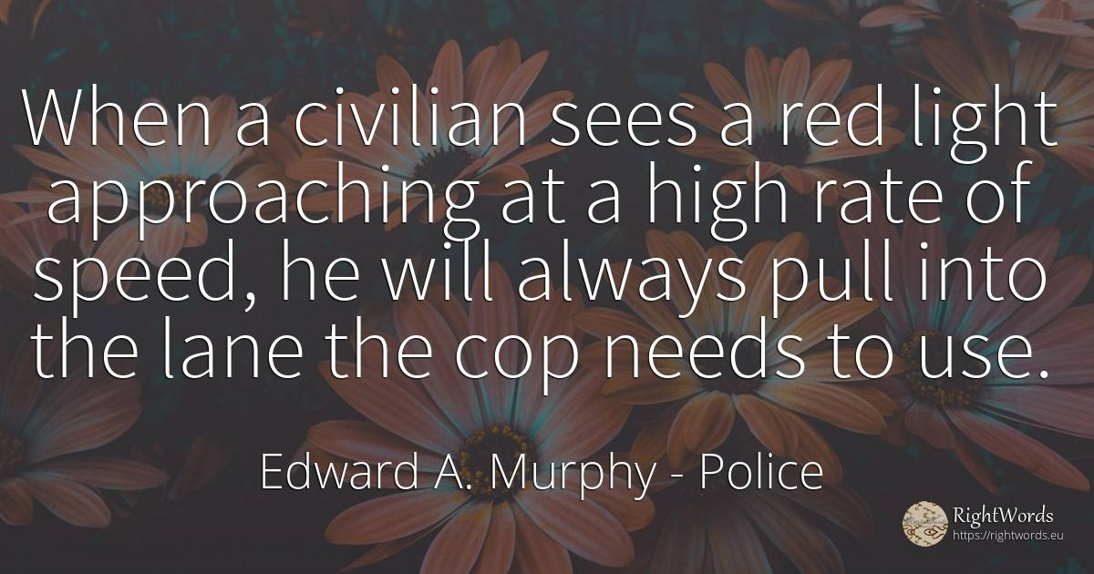 When a civilian sees a red light approaching at a high... - Edward A. Murphy, quote about police, speed, light, use