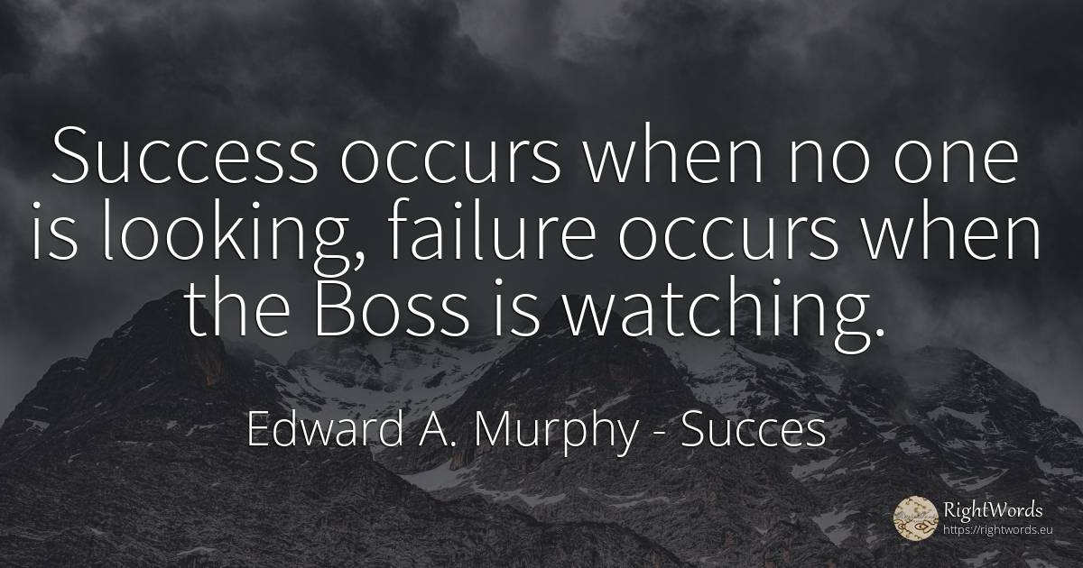 Success occurs when no one is looking, failure occurs... - Edward A. Murphy, quote about medicine, failure