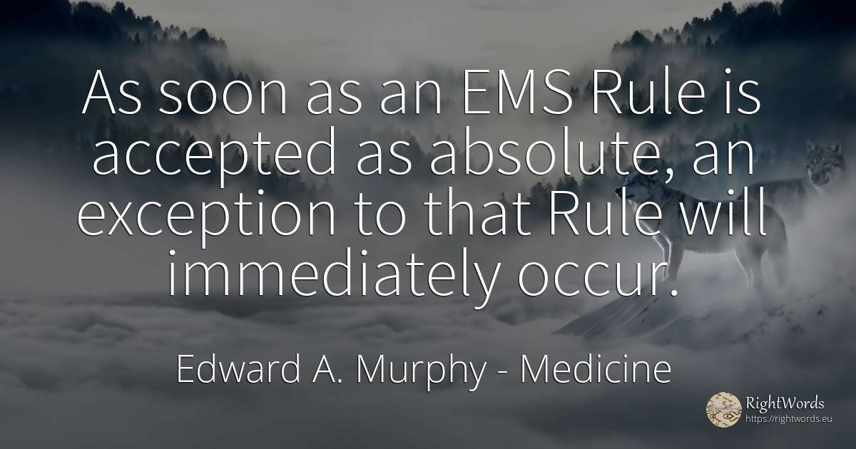 As soon as an EMS Rule is accepted as absolute, an... - Edward A. Murphy, quote about medicine, rules, absolute
