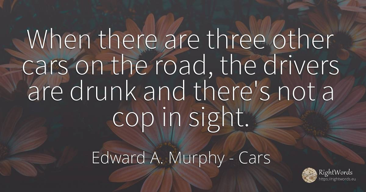 When there are three other cars on the road, the drivers... - Edward A. Murphy, quote about cars, police