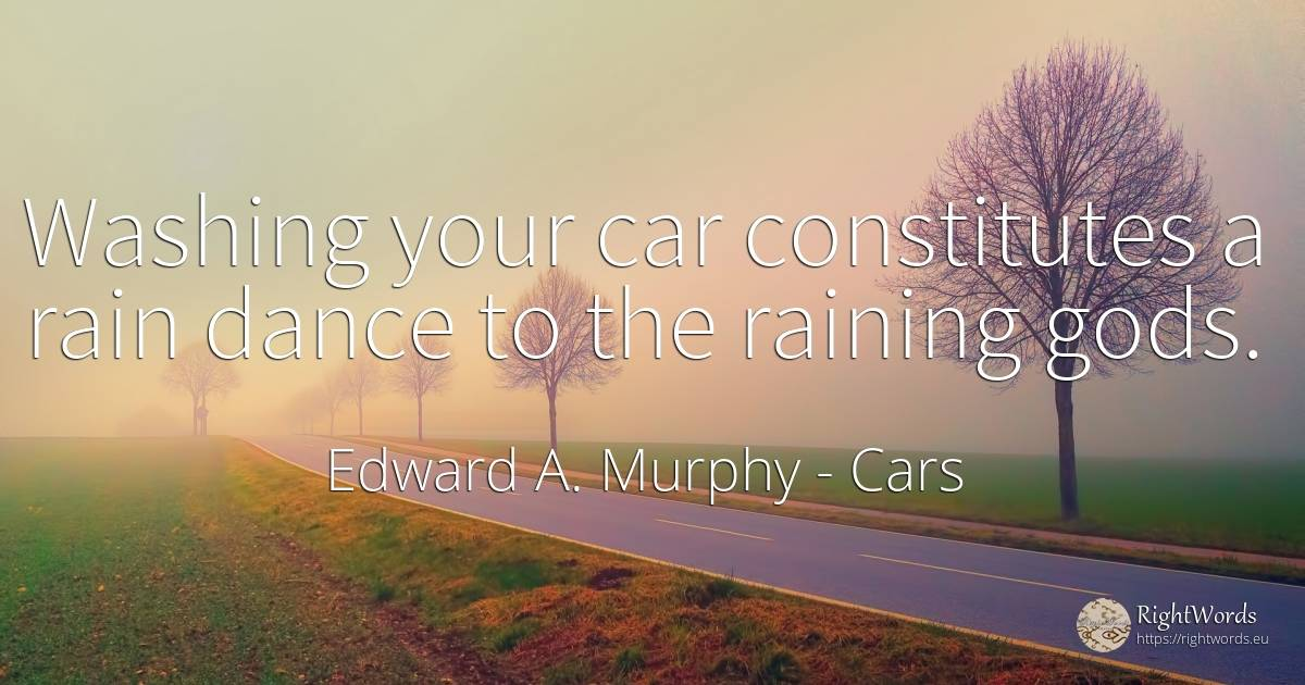 Washing your car constitutes a rain dance to the raining... - Edward A. Murphy, quote about cars, rain, dance