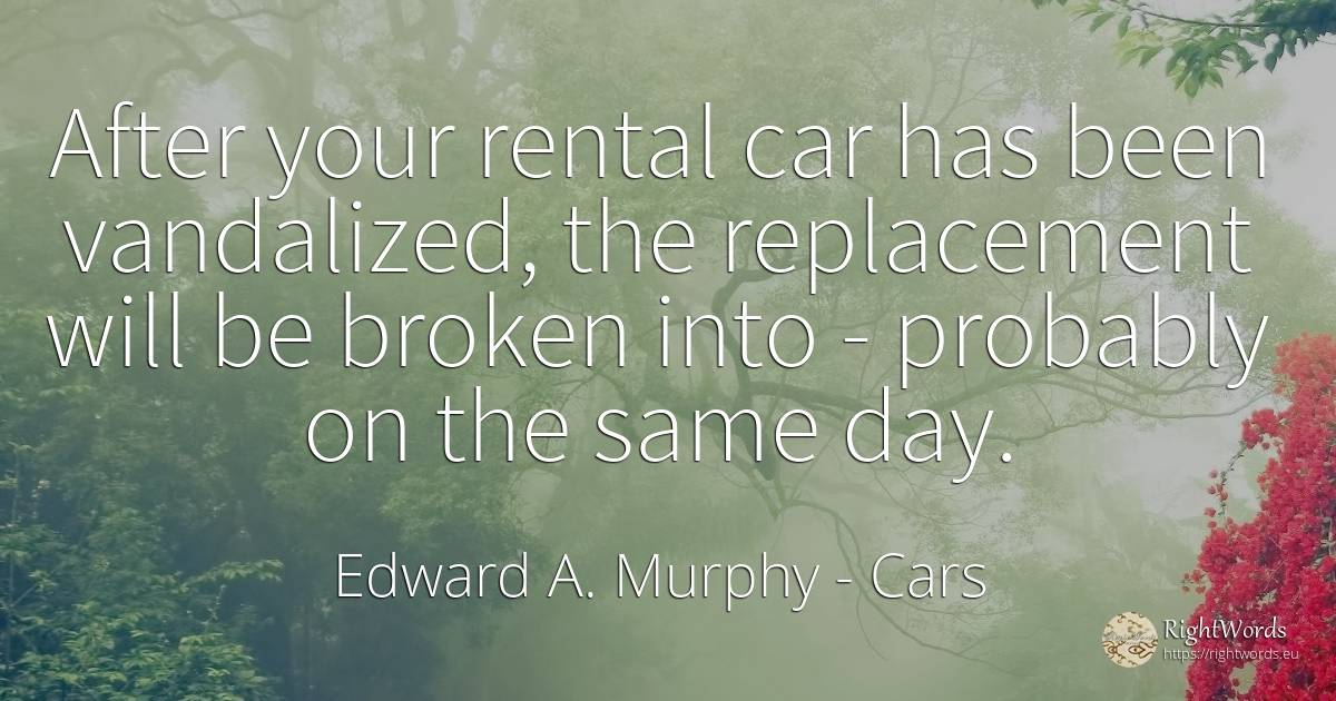 After your rental car has been vandalized, the... - Edward A. Murphy, quote about cars