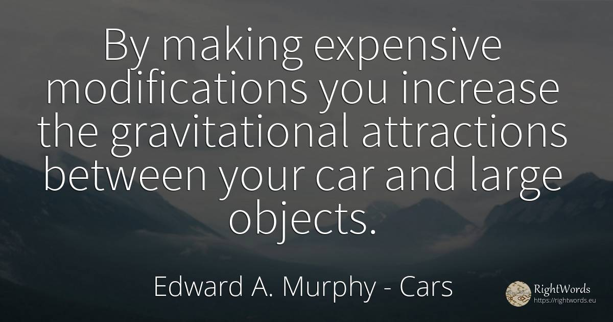 By making expensive modifications you increase the... - Edward A. Murphy, quote about cars, objects