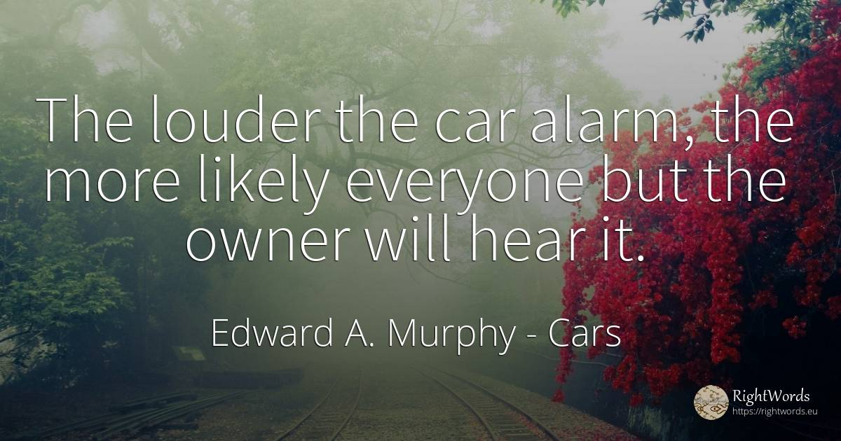 The louder the car alarm, the more likely everyone but... - Edward A. Murphy, quote about cars