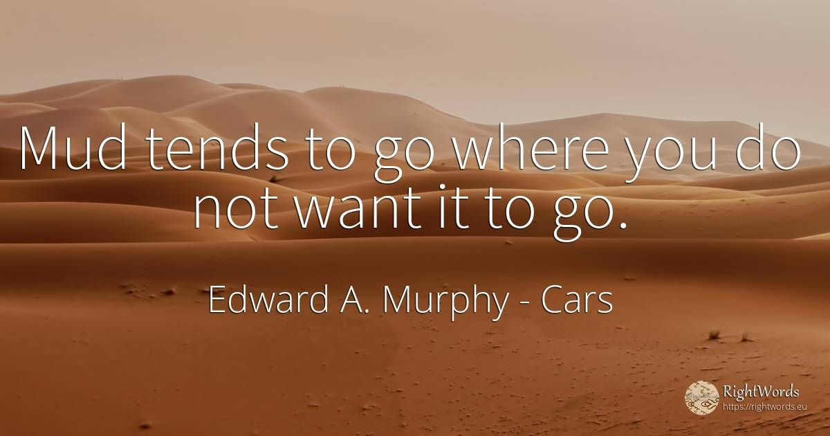 Mud tends to go where you do not want it to go. - Edward A. Murphy, quote about cars