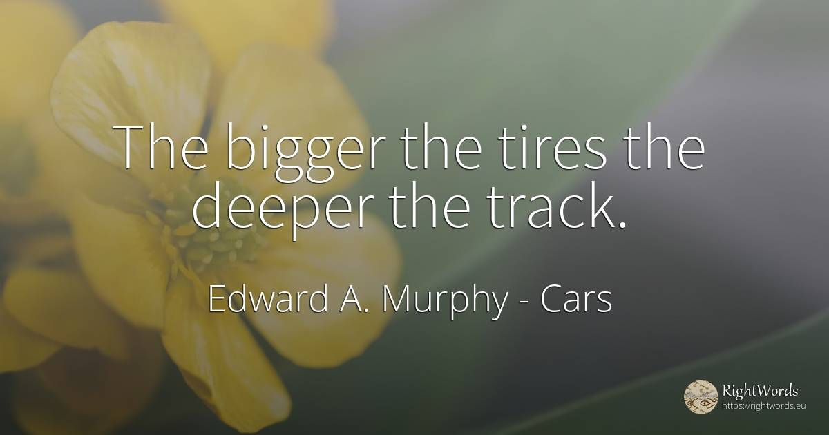 The bigger the tires the deeper the track. - Edward A. Murphy, quote about cars