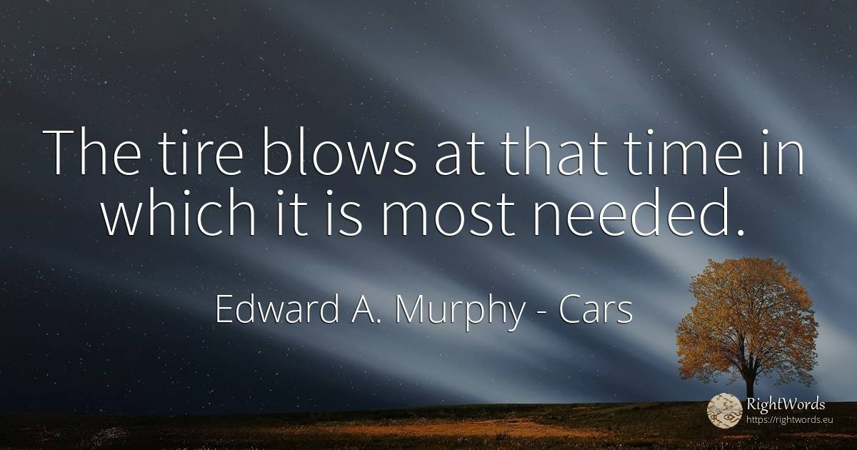 The tire blows at that time in which it is most needed. - Edward A. Murphy, quote about cars, time