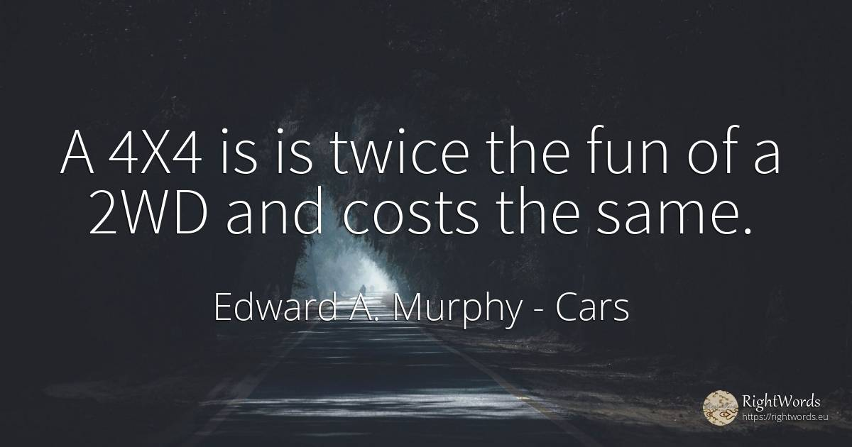 A 4X4 is is twice the fun of a 2WD and costs the same. - Edward A. Murphy, quote about cars