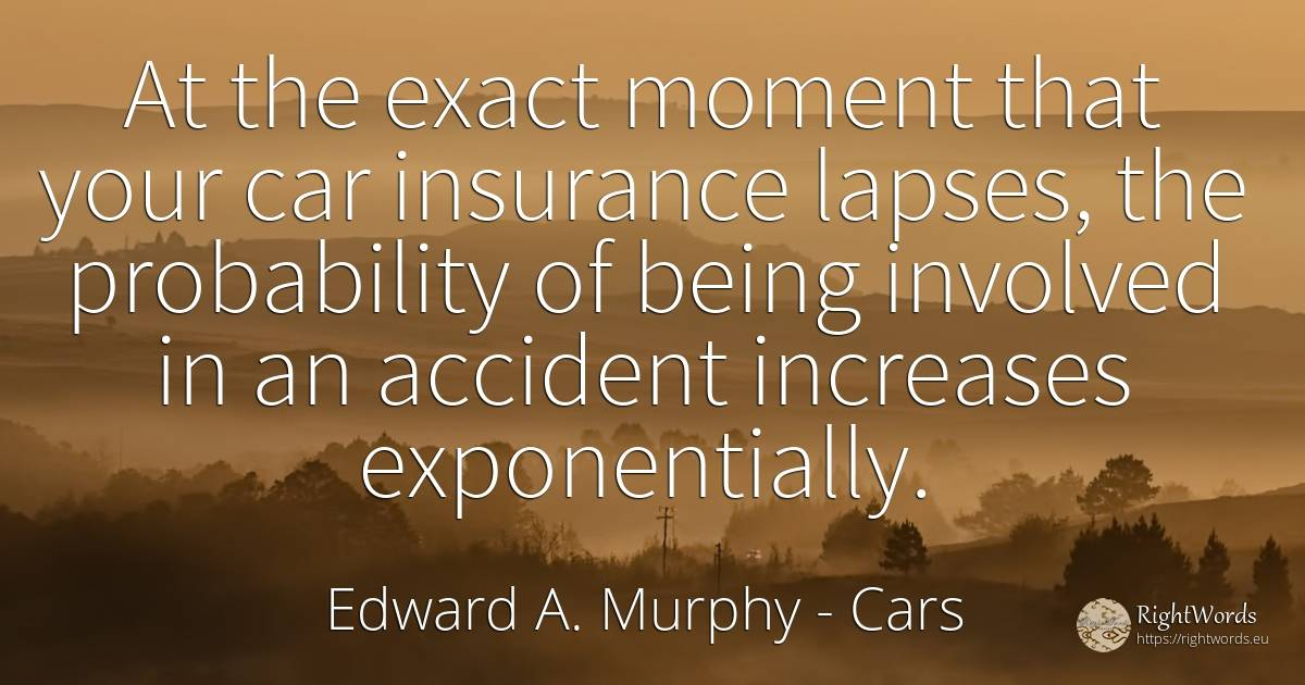 At the exact moment that your car insurance lapses, the... - Edward A. Murphy, quote about cars, moment, being
