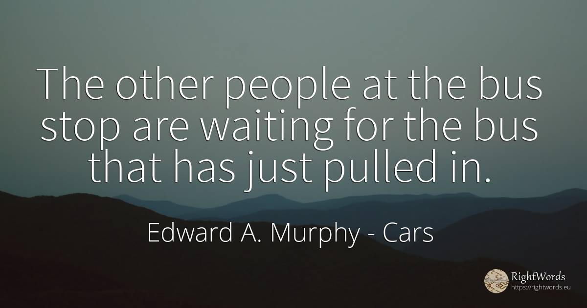 The other people at the bus stop are waiting for the bus... - Edward A. Murphy, quote about cars, nation