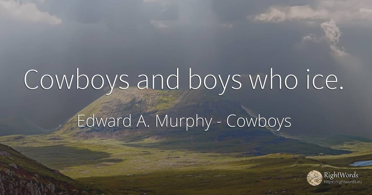 Cowboys and boys who ice. - Edward A. Murphy, quote about cowboys