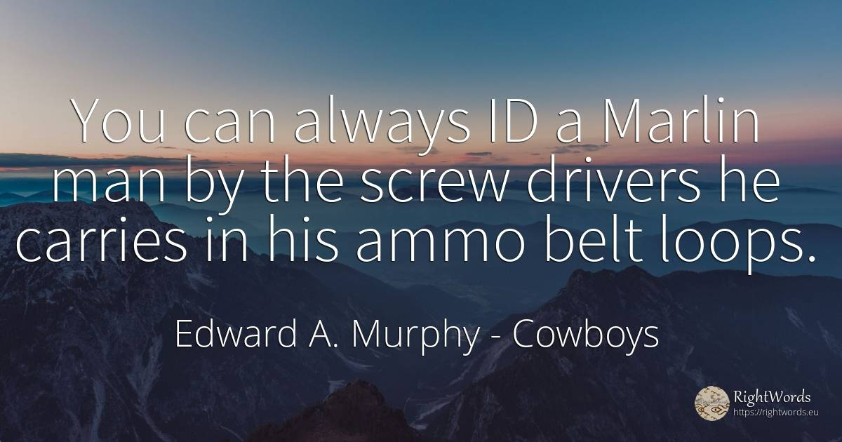 You can always ID a Marlin man by the screw drivers he... - Edward A. Murphy, quote about cowboys, man