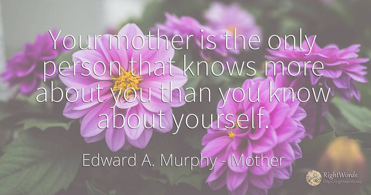Your mother is the only person that knows more about you... - Edward A. Murphy, quote about mother, people