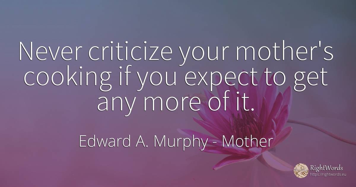 Never criticize your mother's cooking if you expect to... - Edward A. Murphy, quote about mother