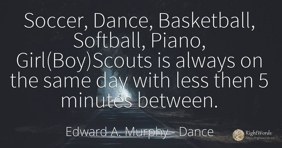 Soccer, Dance, Basketball, Softball, Piano, ... - Edward A. Murphy, quote about dance, day