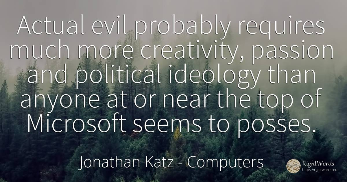 Actual evil probably requires much more creativity, ... - Jonathan Katz, quote about computers, ideology, creativity