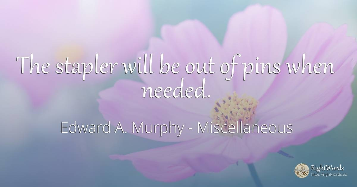 The stapler will be out of pins when needed. - Edward A. Murphy