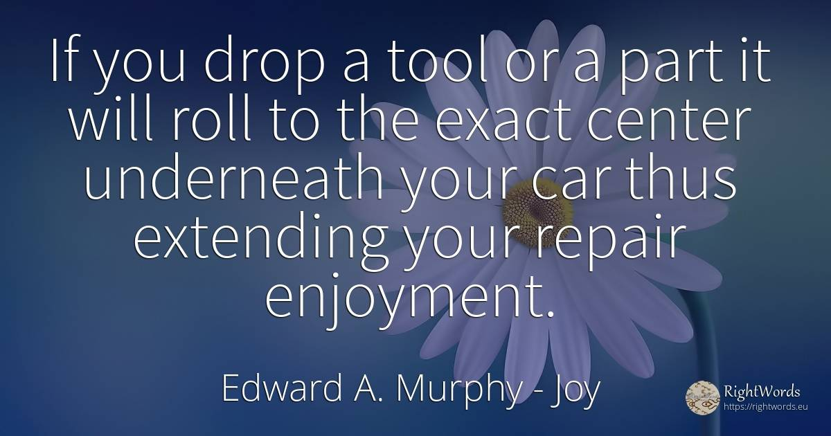If you drop a tool or a part it will roll to the exact... - Edward A. Murphy, quote about joy, tools