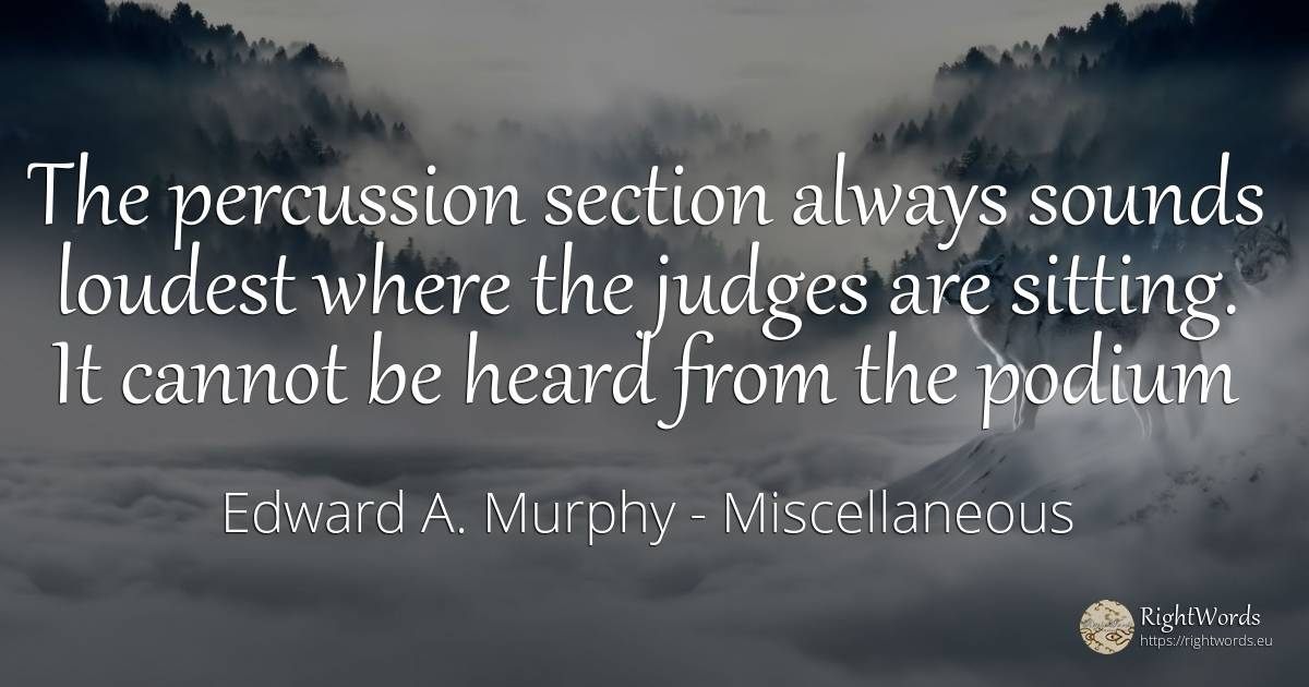 The percussion section always sounds loudest where the... - Edward A. Murphy, quote about judges