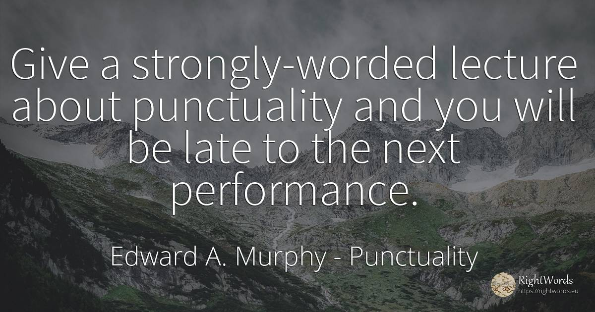 Give a strongly-worded lecture about punctuality and you... - Edward A. Murphy, quote about punctuality