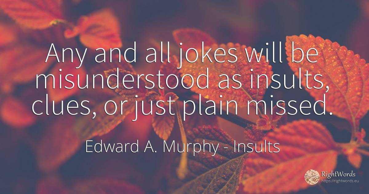 Any and all jokes will be misunderstood as insults, ... - Edward A. Murphy, quote about miscellaneous