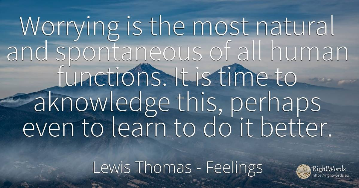 Worrying is the most natural and spontaneous of all human... - Lewis Thomas, quote about feelings, human imperfections, human-nature, time