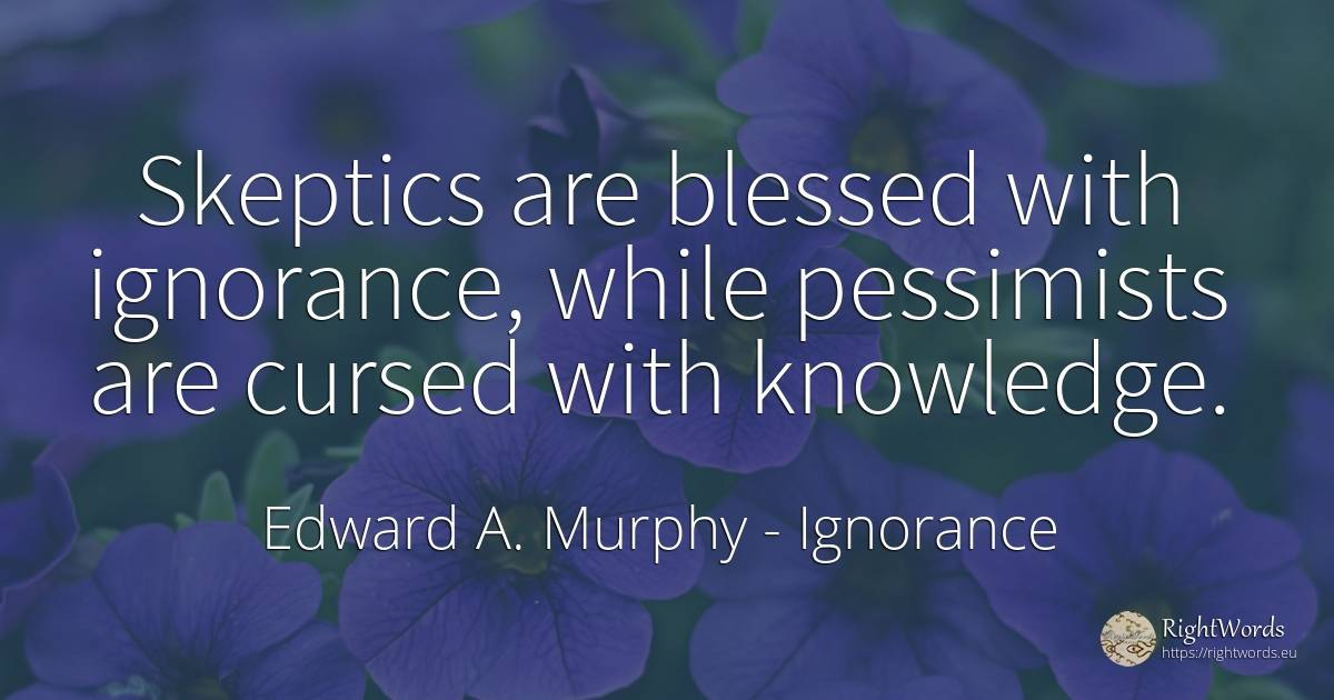 Skeptics are blessed with ignorance, while pessimists are... - Edward A. Murphy, quote about ignorance, knowledge