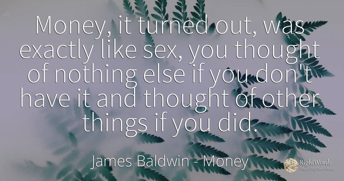 Money, it turned out, was exactly like sex, you thought... - James Baldwin, quote about money, thinking, sex, nothing, things