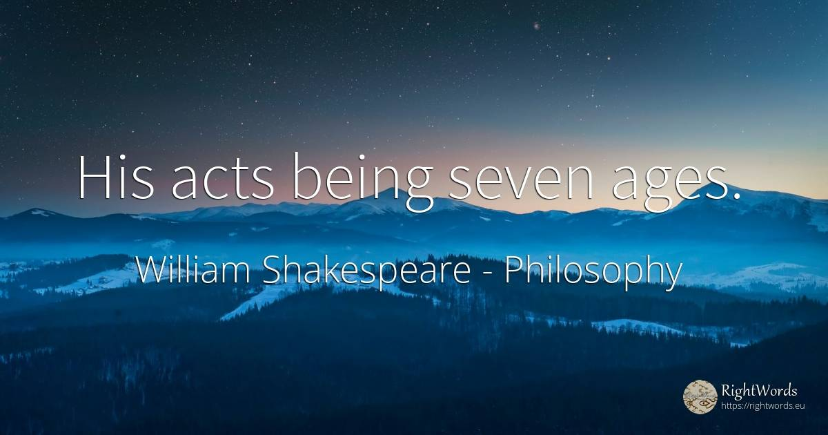 His acts being seven ages. - William Shakespeare, quote about filosophy