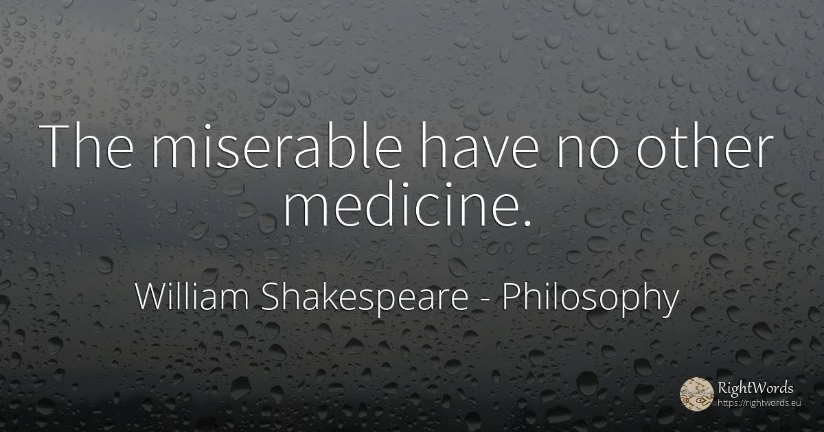 The miserable have no other medicine. - William Shakespeare, quote about philosophy, medicine