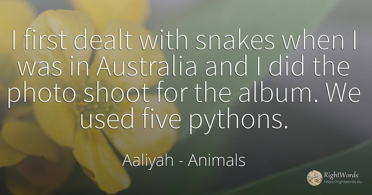 I first dealt with snakes when I was in Australia and I... - Aaliyah, quote about animals