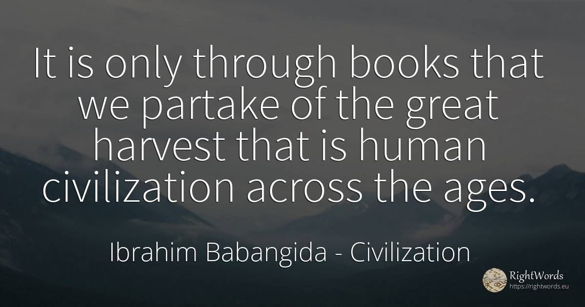 It is only through books that we partake of the great... - Ibrahim Babangida, quote about civilization, books, human imperfections, human-nature