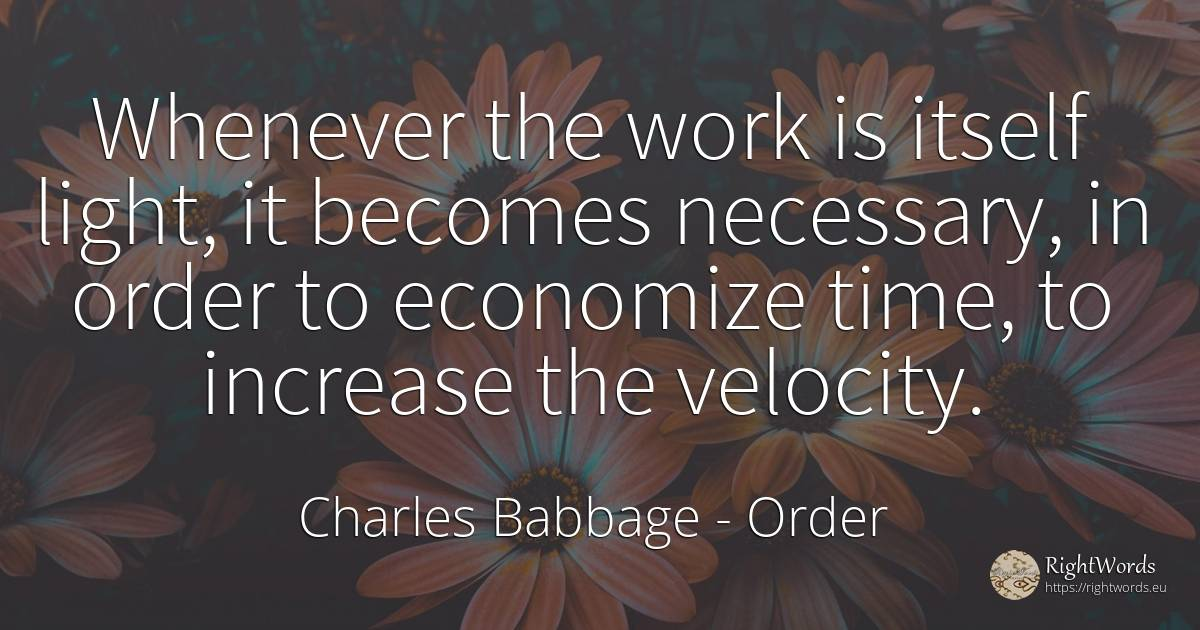 Whenever the work is itself light, it becomes necessary, ... - Charles Babbage, quote about order, light, work, time